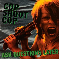 Cop Shoot Cop: Ask Questions Later LP